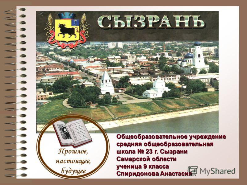 Прошлое, настоящее, будущее Общеобразовательное учреждение средняя общеобразовательная школа 23 г. Сызрани Самарской области ученица 9 класса Спиридонова Анастасия