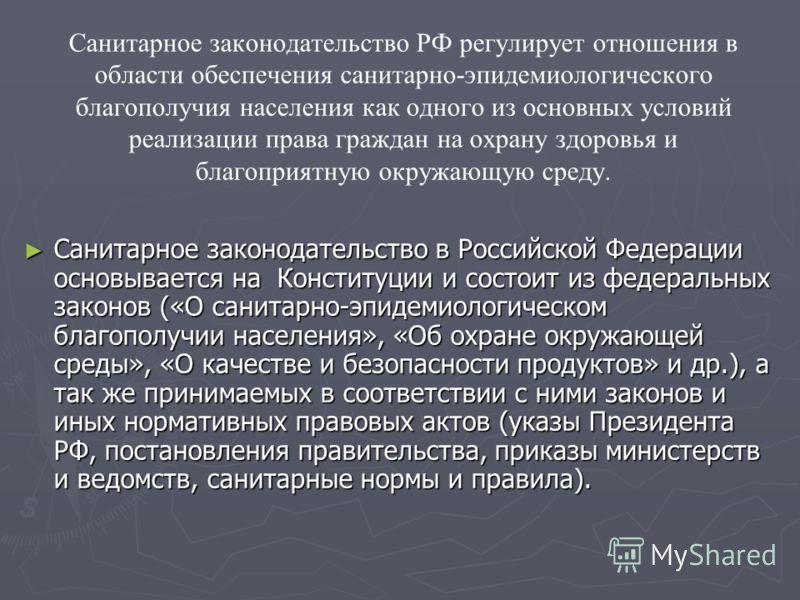 Санитарное законодательство РФ регулирует отношения в области обеспечения санитарно-эпидемиологического благополучия населения как одного из основных условий реализации права граждан на охрану здоровья и благоприятную окружающую среду. Санитарное зак