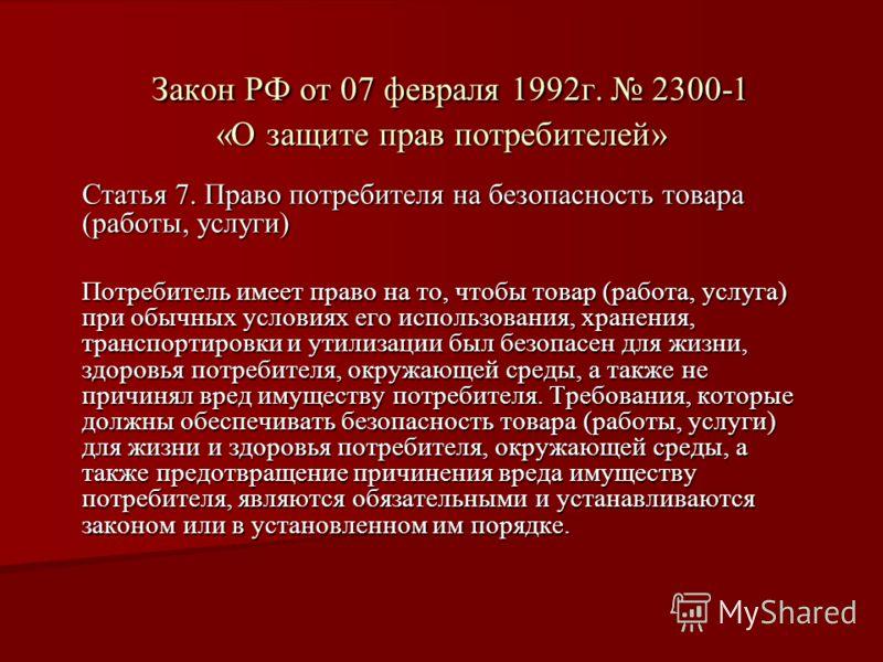 Закон РФ от 07 февраля 1992г. 2300-1 «О защите прав потребителей» Закон РФ от 07 февраля 1992г. 2300-1 «О защите прав потребителей» Статья 7. Право потребителя на безопасность товара (работы, услуги) Потребитель имеет право на то, чтобы товар (работа