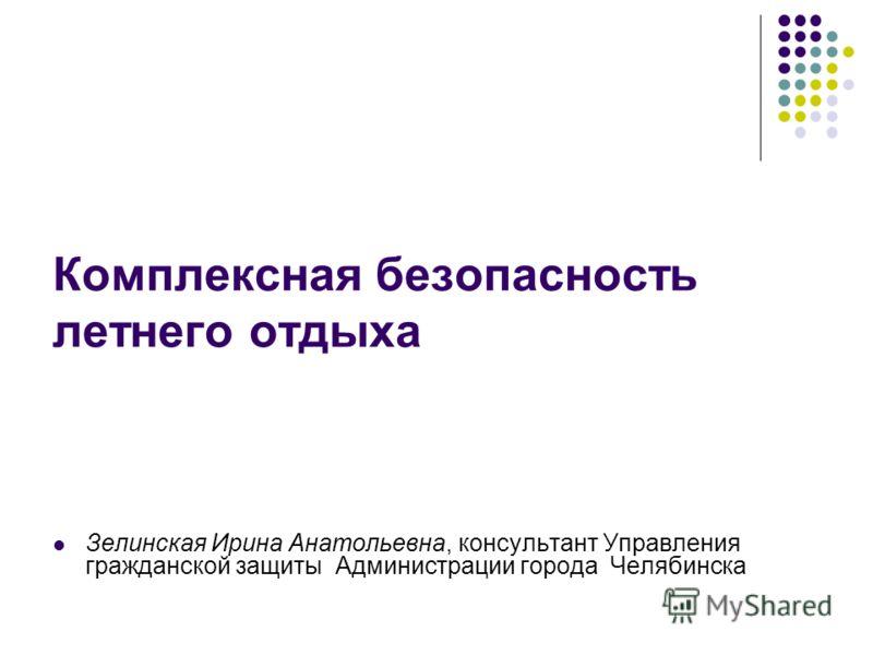 Комплексная безопасность летнего отдыха Зелинская Ирина Анатольевна, консультант Управления гражданской защиты Администрации города Челябинска