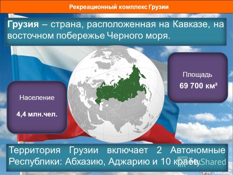 Рекреационный комплекс Грузии Грузия – страна, расположенная на Кавказе, на восточном побережье Черного моря. Население 4,4 млн.чел. Площадь 69 700 км² Территория Грузии включает 2 Автономные Республики: Абхазию, Аджарию и 10 краёв.