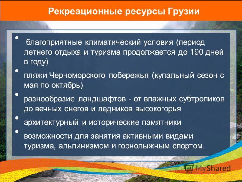 Рекреационные ресурсы Грузии благоприятные климатический условия (период летнего отдыха и туризма продолжается до 190 дней в году) пляжи Черноморского побережья (купальный сезон с мая по октябрь) разнообразие ландшафтов - от влажных субтропиков до ве