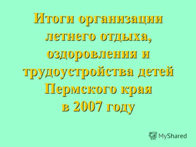 Итоги организации летнего отдыха, оздоровления и трудоустройства детей Пермского края в 2007 году