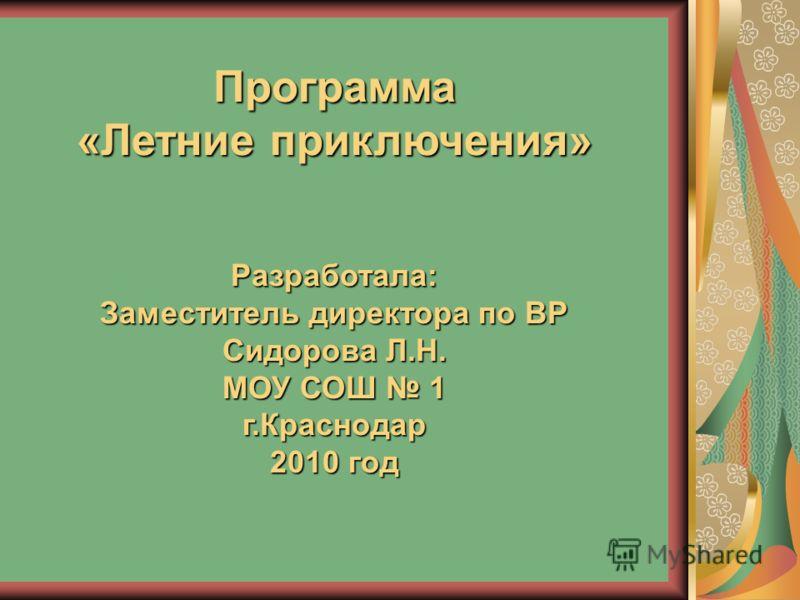 Программа «Летние приключения» Разработала: Заместитель директора по ВР Сидорова Л.Н. МОУ СОШ 1 г.Краснодар 2010 год