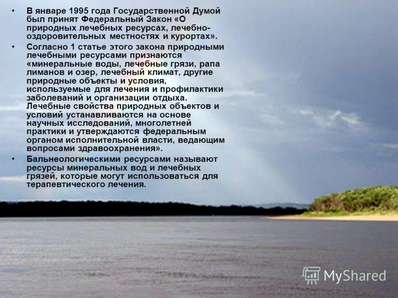 В январе 1995 года Государственной Думой был принят Федеральный Закон «О природных лечебных ресурсах, лечебно- оздоровительных местностях и курортах». Согласно 1 статье этого закона природными лечебными ресурсами признаются «минеральные воды, лечебны