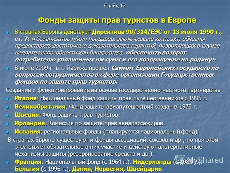 Слайд 12 Фонды защиты прав туристов в Европе В странах Европы действует Директива 90/314/EЭC от 13 июня 1990 г., ст. 7: «Организатор и/или продавец, заключившие контракт, обязаны предоставить достаточные доказательства гарантий, позволяющих в случае