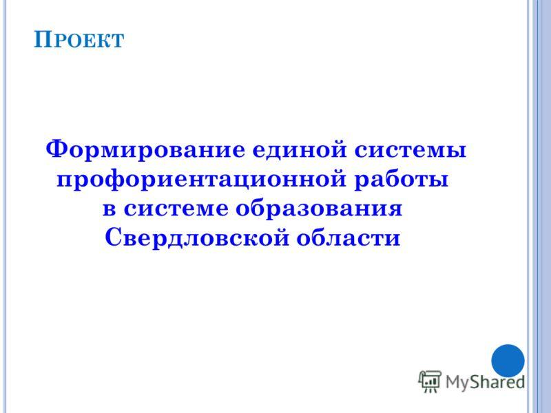 П РОЕКТ Формирование единой системы профориентационной работы в системе образования Свердловской области