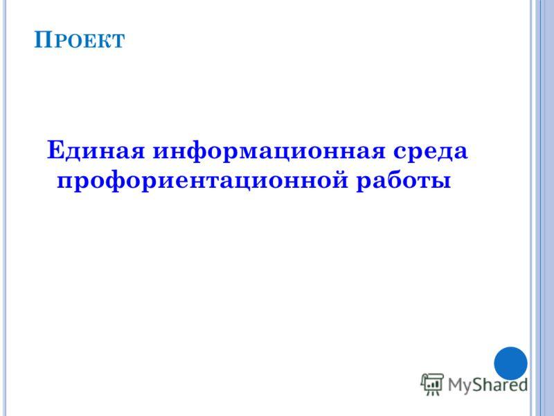 П РОЕКТ Единая информационная среда профориентационной работы