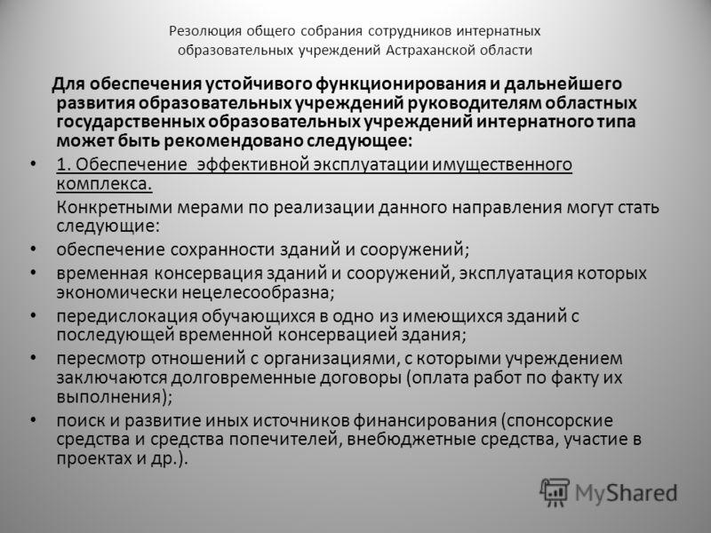 Резолюция общего собрания сотрудников интернатных образовательных учреждений Астраханской области Для обеспечения устойчивого функционирования и дальнейшего развития образовательных учреждений руководителям областных государственных образовательных у