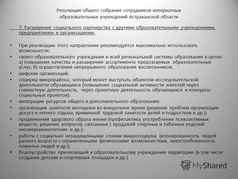 Резолюция общего собрания сотрудников интернатных образовательных учреждений Астраханской области 7. Расширение социального партнерства с другими образовательными учреждениями, предприятиями и организациями. При реализации этого направления рекоменду