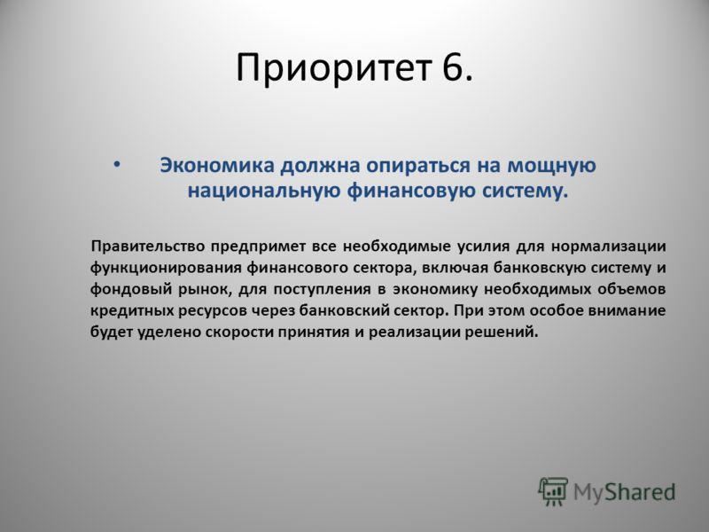 Приоритет 6. Экономика должна опираться на мощную национальную финансовую систему. Правительство предпримет все необходимые усилия для нормализации функционирования финансового сектора, включая банковскую систему и фондовый рынок, для поступления в э