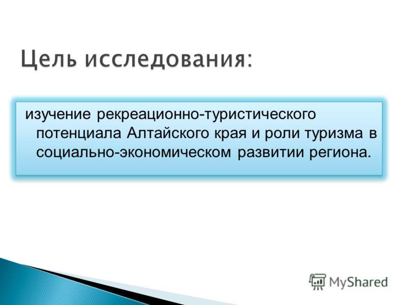 изучение рекреационно-туристического потенциала Алтайского края и роли туризма в социально-экономическом развитии региона.