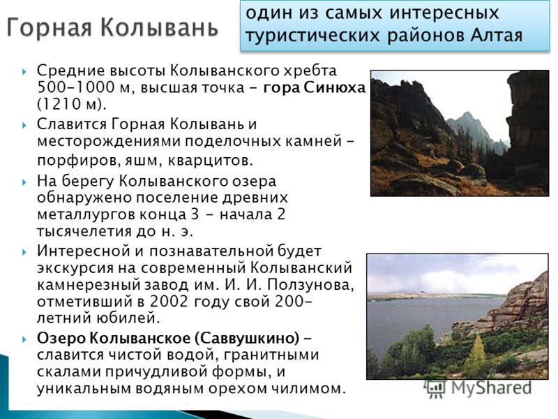 Средние высоты Колыванского хребта 500-1000 м, высшая точка - гора Синюха (1210 м). Славится Горная Колывань и месторождениями поделочных камней - порфиров, яшм, кварцитов. На берегу Колыванского озера обнаружено поселение древних металлургов конца 3