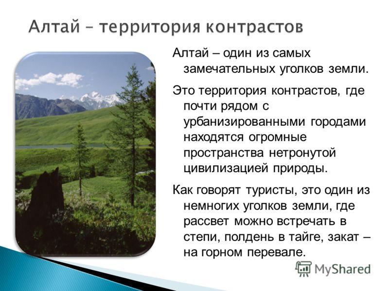 Алтай – один из самых замечательных уголков земли. Это территория контрастов, где почти рядом с урбанизированными городами находятся огромные пространства нетронутой цивилизацией природы. Как говорят туристы, это один из немногих уголков земли, где р