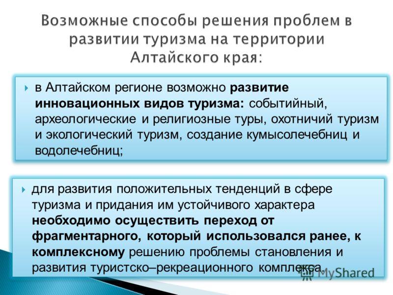 в Алтайском регионе возможно развитие инновационных видов туризма: событийный, археологические и религиозные туры, охотничий туризм и экологический туризм, создание кумысолечебниц и водолечебниц; для развития положительных тенденций в сфере туризма и