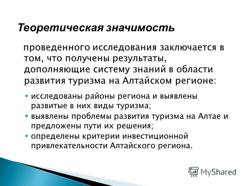 Теоретическая значимость проведенного исследования заключается в том, что получены результаты, дополняющие систему знаний в области развития туризма на Алтайском регионе: исследованы районы региона и выявлены развитые в них виды туризма; выявлены про