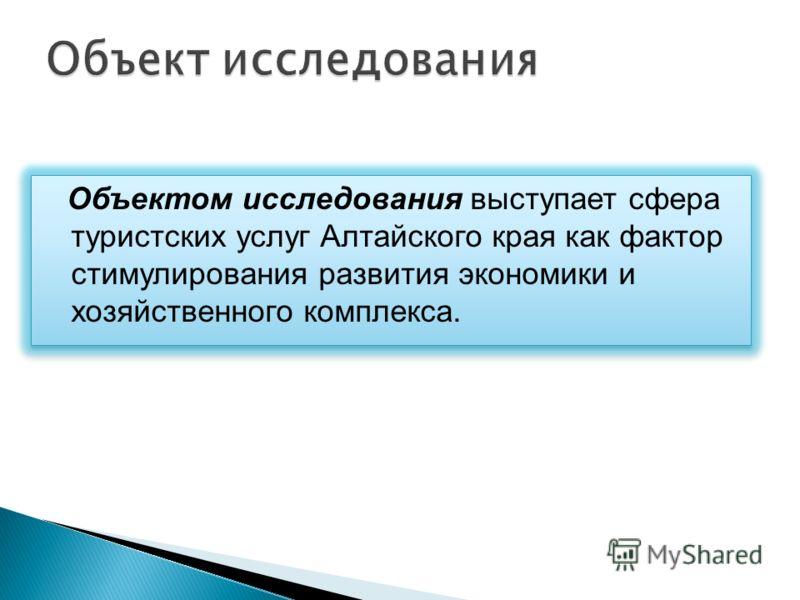 Объектом исследования выступает сфера туристских услуг Алтайского края как фактор стимулирования развития экономики и хозяйственного комплекса.