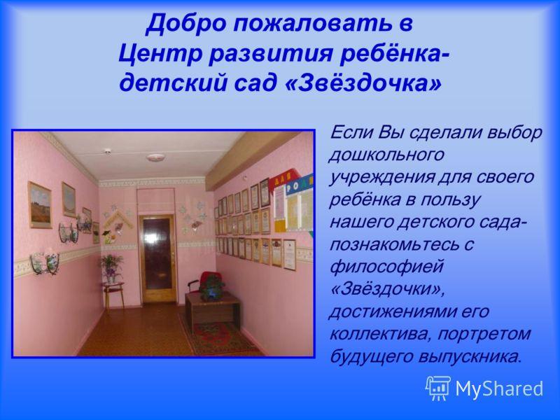 Добро пожаловать в Центр развития ребёнка- детский сад «Звёздочка» Если Вы сделали выбор дошкольного учреждения для своего ребёнка в пользу нашего детского сада- познакомьтесь с философией «Звёздочки», достижениями его коллектива, портретом будущего