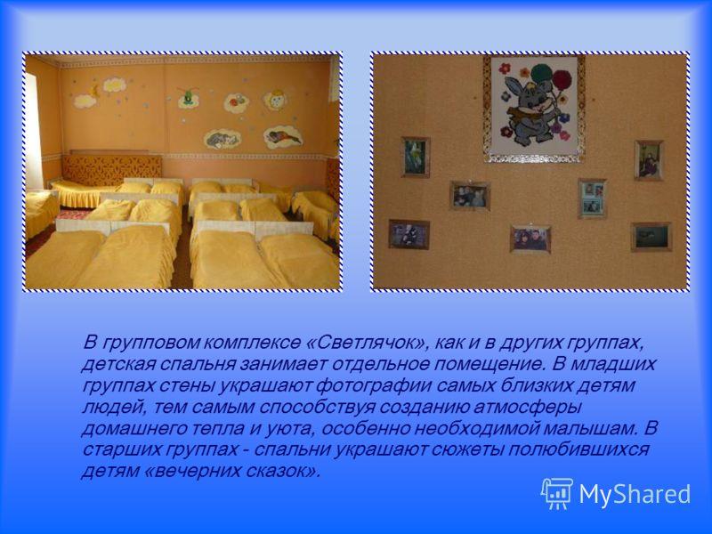 В групповом комплексе «Светлячок», как и в других группах, детская спальня занимает отдельное помещение. В младших группах стены украшают фотографии самых близких детям людей, тем самым способствуя созданию атмосферы домашнего тепла и уюта, особенно