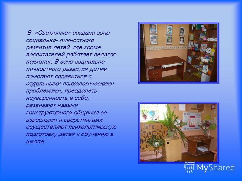 В «Светлячке» создана зона социально- личностного развития детей, где кроме воспитателей работает педагог- психолог. В зоне социально- личностного развития детям помогают справиться с отдельными психологическими проблемами, преодолеть неуверенность в
