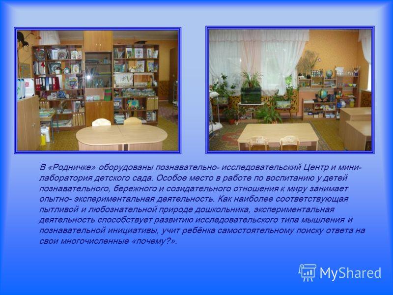 В «Родничке» оборудованы познавательно- исследовательский Центр и мини- лаборатория детского сада. Особое место в работе по воспитанию у детей познавательного, бережного и созидательного отношения к миру занимает опытно- экспериментальная деятельност