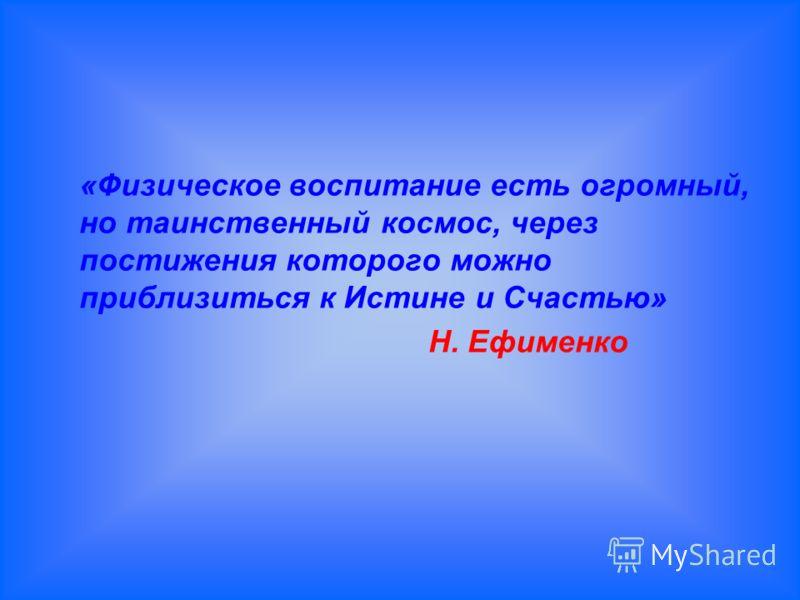 «Физическое воспитание есть огромный, но таинственный космос, через постижения которого можно приблизиться к Истине и Счастью» Н. Ефименко