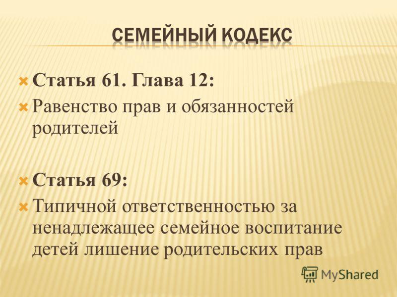Статья 61. Глава 12: Равенство прав и обязанностей родителей Статья 69: Типичной ответственностью за ненадлежащее семейное воспитание детей лишение родительских прав