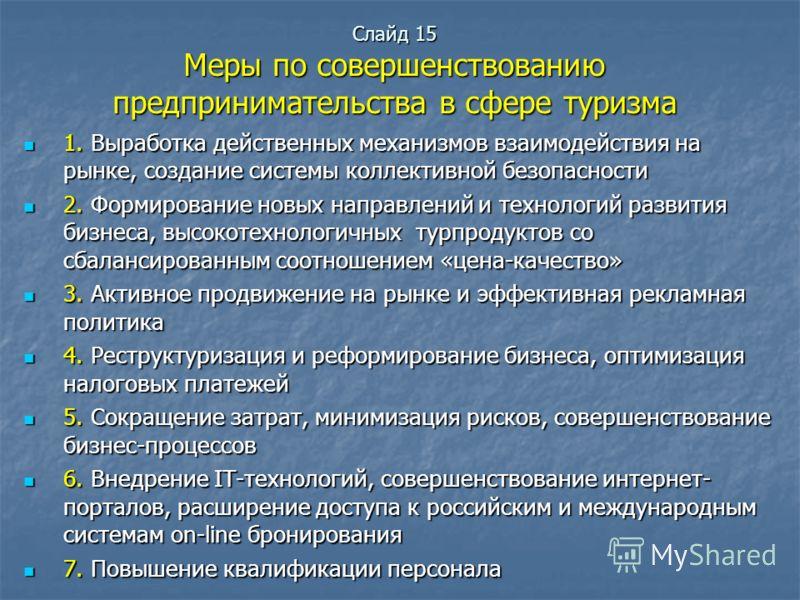 Слайд 15 Меры по совершенствованию предпринимательства в сфере туризма 1. Выработка действенных механизмов взаимодействия на рынке, создание системы коллективной безопасности 1. Выработка действенных механизмов взаимодействия на рынке, создание систе