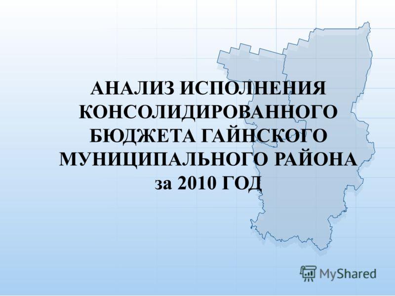 АНАЛИЗ ИСПОЛНЕНИЯ КОНСОЛИДИРОВАННОГО БЮДЖЕТА ГАЙНСКОГО МУНИЦИПАЛЬНОГО РАЙОНА за 2010 ГОД