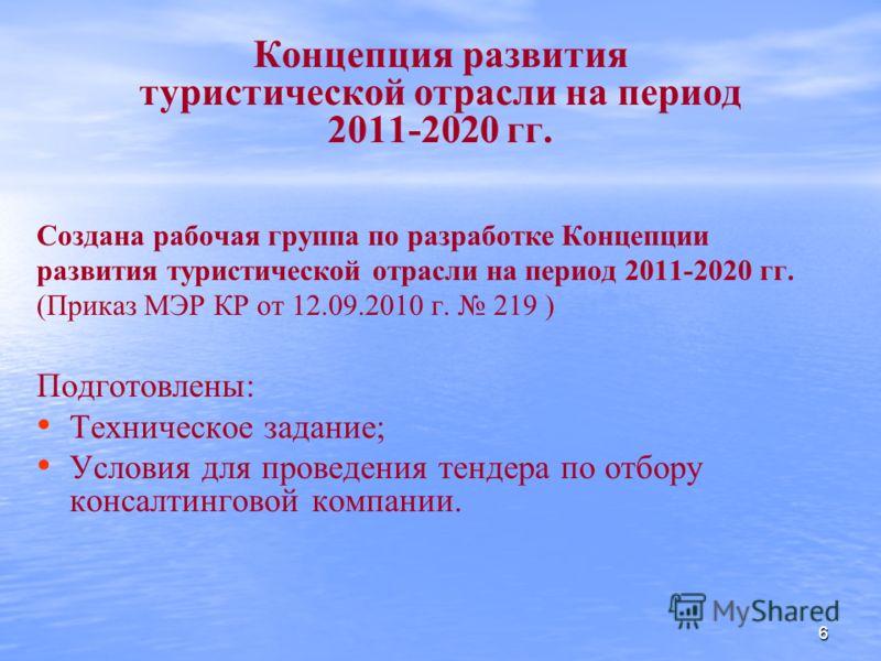 Концепция развития туристической отрасли на период 2011-2020 гг. Создана рабочая группа по разработке Концепции развития туристической отрасли на период 2011-2020 гг. (Приказ МЭР КР от 12.09.2010 г. 219 ) Подготовлены: Техническое задание; Условия дл