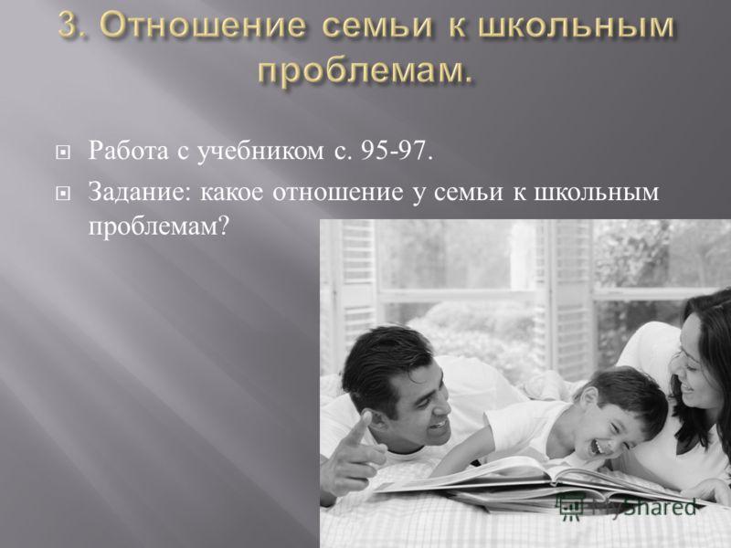 Работа с учебником с. 95-97. Задание : какое отношение у семьи к школьным проблемам ?