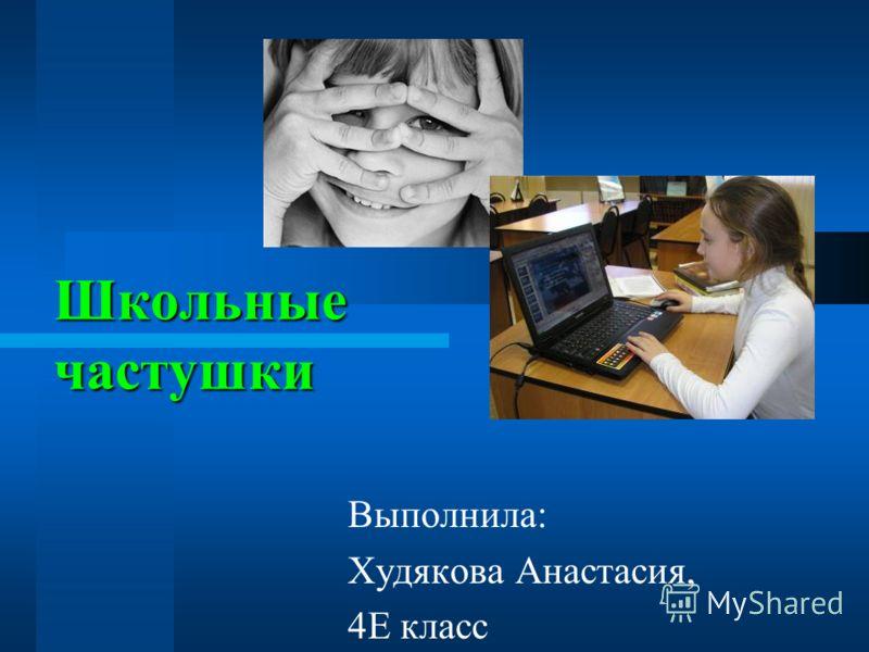 Школьные частушки Выполнила: Худякова Анастасия, 4Е класс