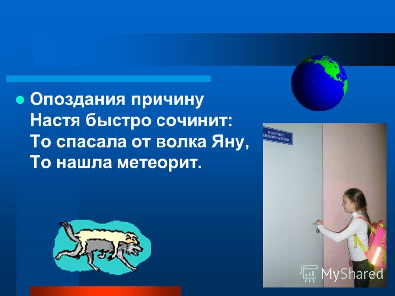 Опоздания причину Настя быстро сочинит: То спасала от волка Яну, То нашла метеорит.