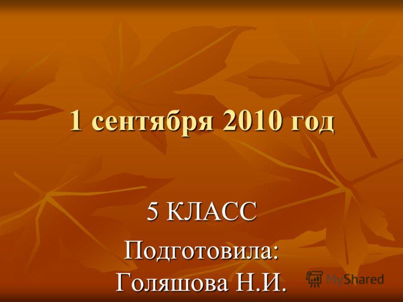1 сентября 2010 год 5 КЛАСС Подготовила: Голяшова Н.И.