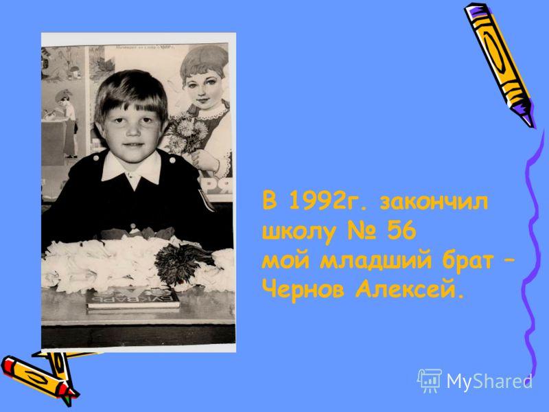 В 1992г. закончил школу 56 мой младший брат – Чернов Алексей.