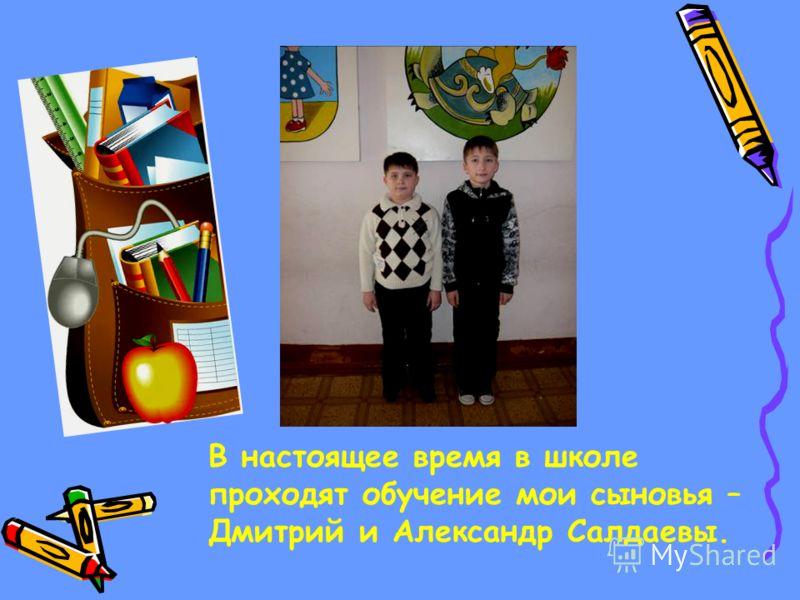В настоящее время в школе проходят обучение мои сыновья – Дмитрий и Александр Салдаевы.