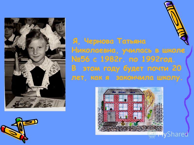 Я, Чернова Татьяна Николаевна, училась в школе 56 с 1982г. по 1992год. В этом году будет почти 20 лет, как я закончила школу.