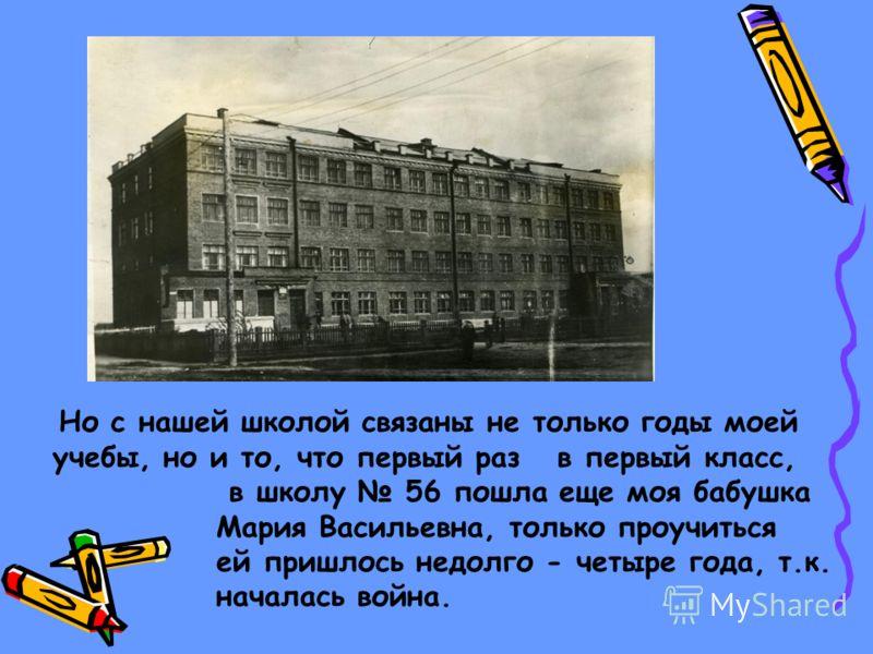 Но с нашей школой связаны не только годы моей учебы, но и то, что первый раз в первый класс, в школу 56 пошла еще моя бабушка Мария Васильевна, только проучиться ей пришлось недолго - четыре года, т.к. началась война.