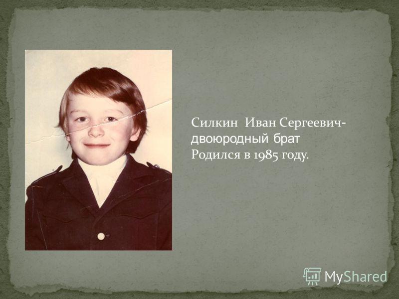 Силкин Иван Сергеевич - двоюродный брат Родился в 1985 году.