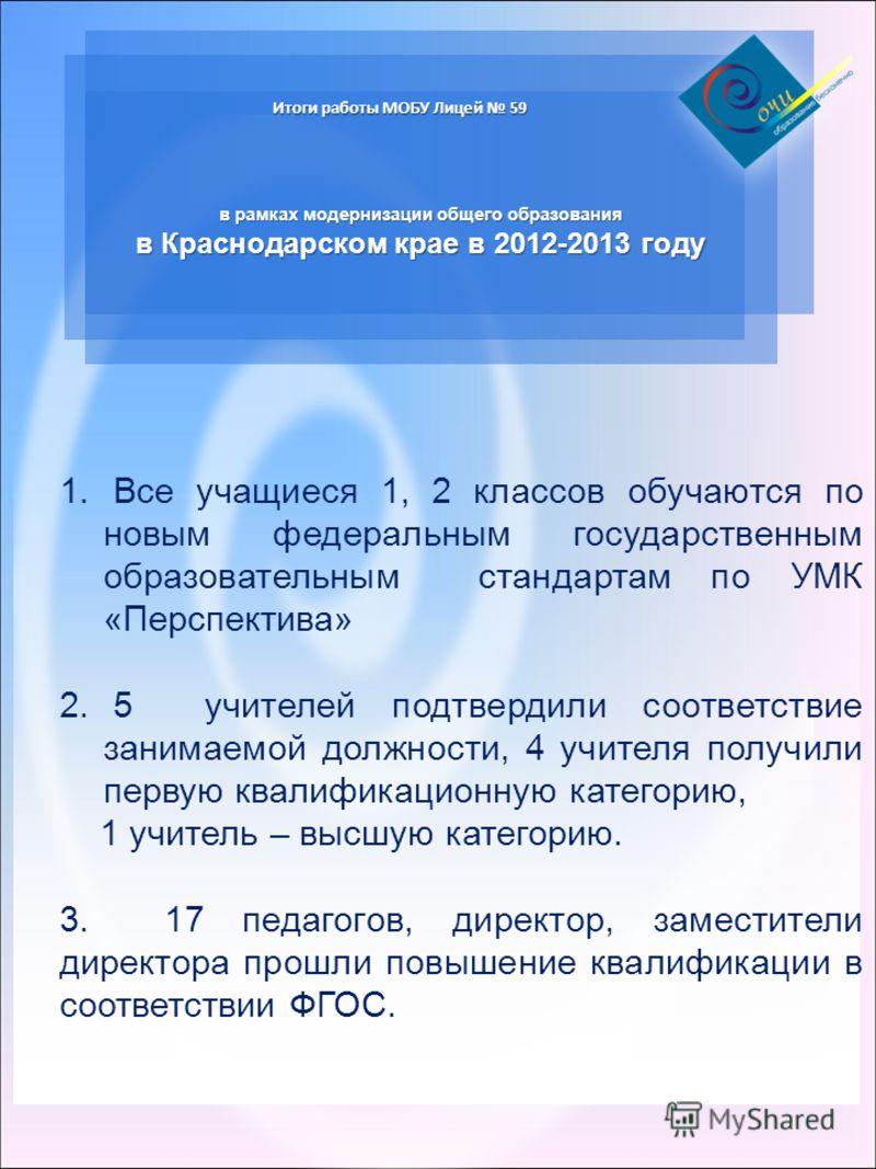 Итоги работы МОБУ Лицей 59 в рамках модернизации общего образования в Краснодарском крае в 2012-2013 году 1. Все учащиеся 1, 2 классов обучаются по новым федеральным государственным образовательным стандартам по УМК «Перспектива» 2. 5 учителей подтве