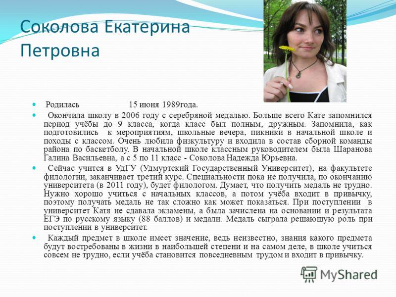 Соколова Екатерина Петровна Родилась 15 июня 1989года. Окончила школу в 2006 году с серебряной медалью. Больше всего Кате запомнился период учёбы до 9 класса, когда класс был полным, дружным. Запомнила, как подготовились к мероприятиям, школьные вече