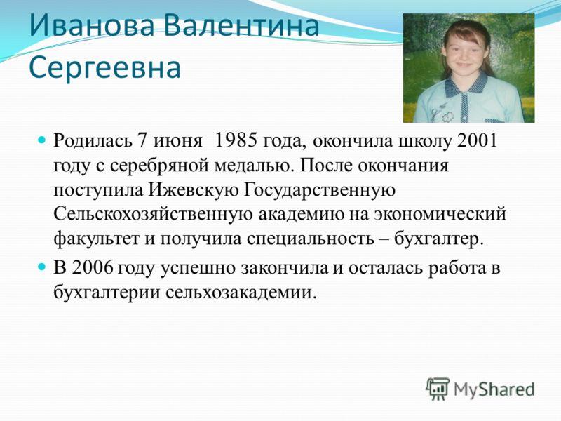 Иванова Валентина Сергеевна Родилась 7 июня 1985 года, окончила школу 2001 году с серебряной медалью. После окончания поступила Ижевскую Государственную Сельскохозяйственную академию на экономический факультет и получила специальность – бухгалтер. В