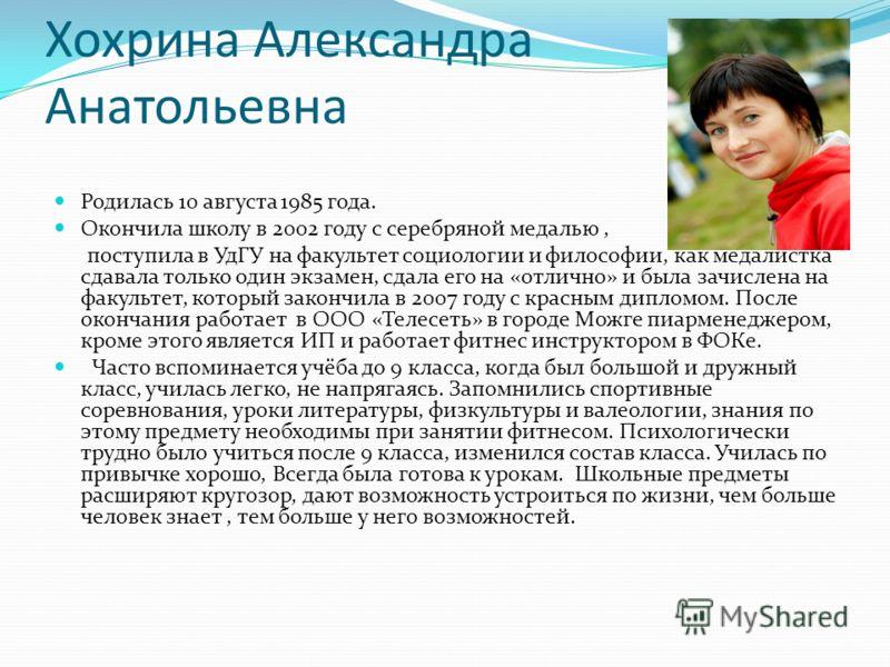 Хохрина Александра Анатольевна Родилась 10 августа 1985 года. Окончила школу в 2002 году с серебряной медалью, поступила в УдГУ на факультет социологии и философии, как медалистка сдавала только один экзамен, сдала его на «отлично» и была зачислена н