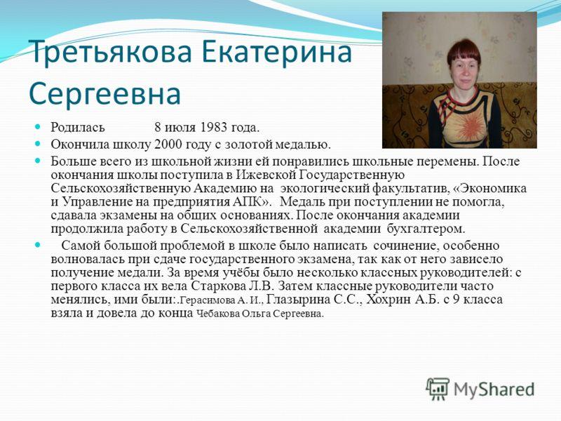 Третьякова Екатерина Сергеевна Родилась 8 июля 1983 года. Окончила школу 2000 году с золотой медалью. Больше всего из школьной жизни ей понравились школьные перемены. После окончания школы поступила в Ижевской Государственную Сельскохозяйственную Ака