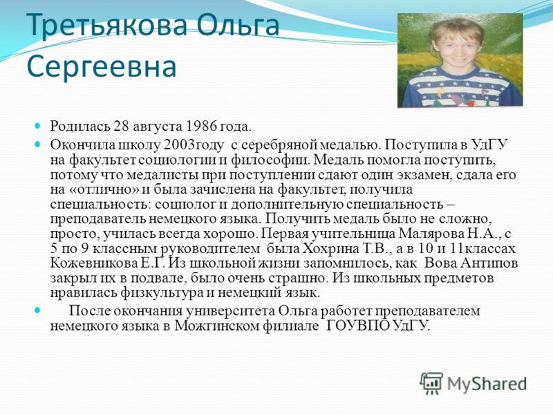 Третьякова Ольга Сергеевна Родилась 28 августа 1986 года. Окончила школу 2003году с серебряной медалью. Поступила в УдГУ на факультет социологии и философии. Медаль помогла поступить, потому что медалисты при поступлении сдают один экзамен, сдала его