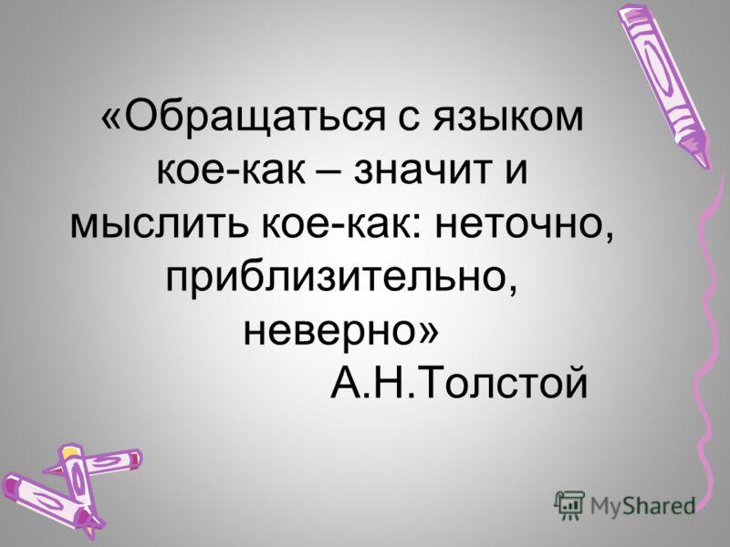 «Обращаться с языком кое-как – значит и мыслить кое-как: неточно, приблизительно, неверно» А.Н.Толстой