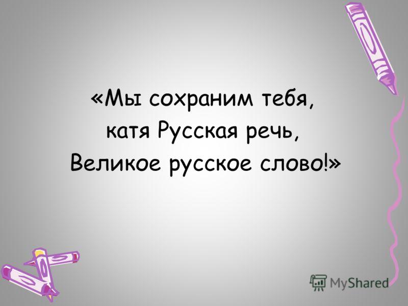 «Мы сохраним тебя, катя Русская речь, Великое русское слово!»