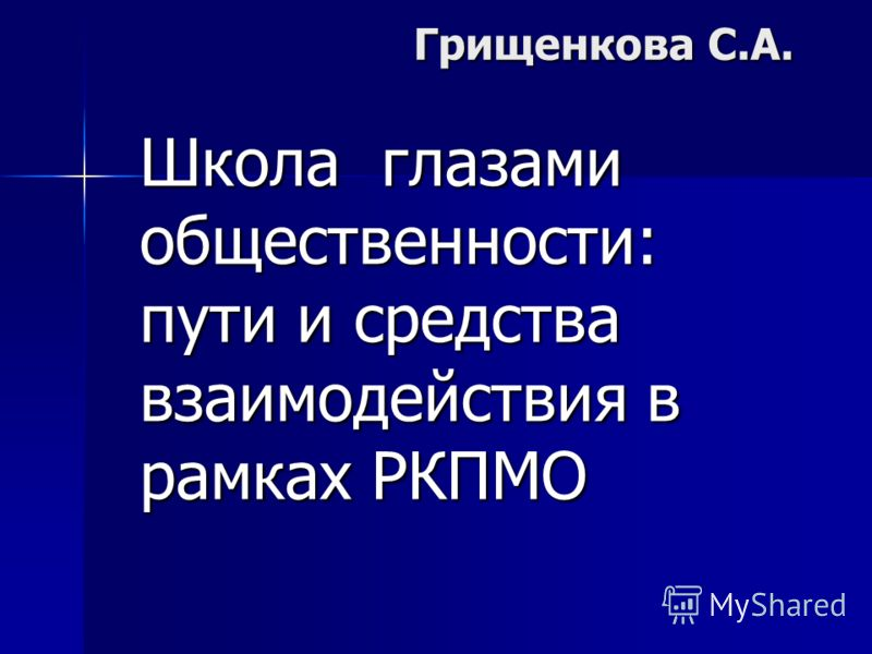 Грищенкова С.А. Школа глазами общественности: пути и средства взаимодействия в рамках РКПМО
