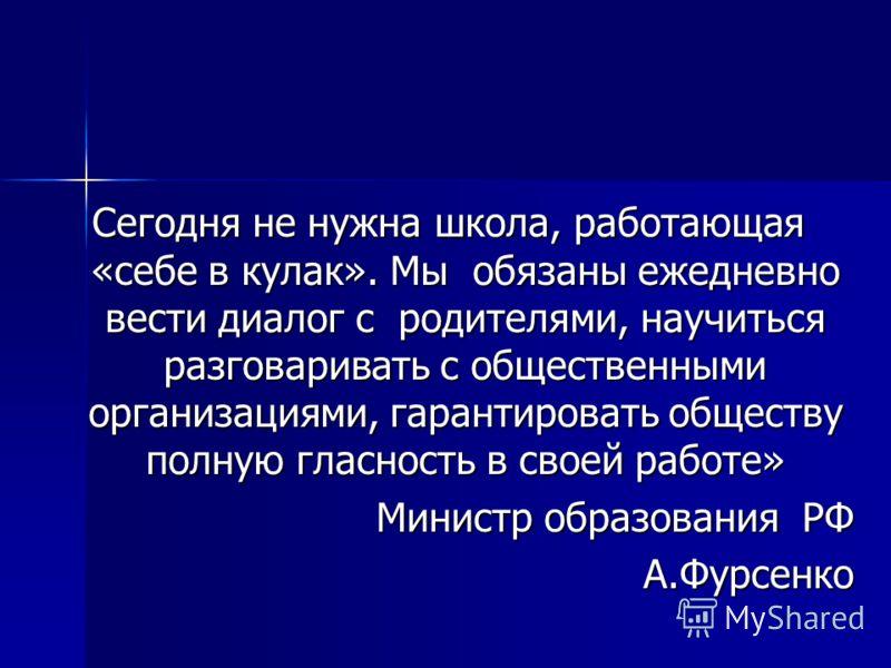 Сегодня не нужна школа, работающая «себе в кулак». Мы обязаны ежедневно вести диалог с родителями, научиться разговаривать с общественными организациями, гарантировать обществу полную гласность в своей работе» Министр образования РФ А.Фурсенко