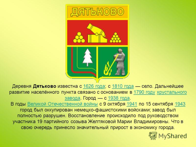 Деревня Дятьково известна с 1626 года; с 1810 года село. Дальнейшее развитие населённого пункта связано с основанием в 1790 году хрустального завода. Город с 1938 года.1626 года1810 года1790 годухрустального завода1938 года В годы Великой Отечественн